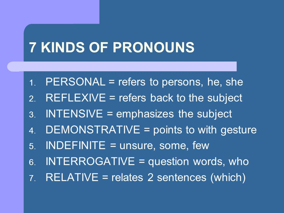 7 KINDS OF PRONOUNS 1.PERSONAL = refers to persons, he, she 2.