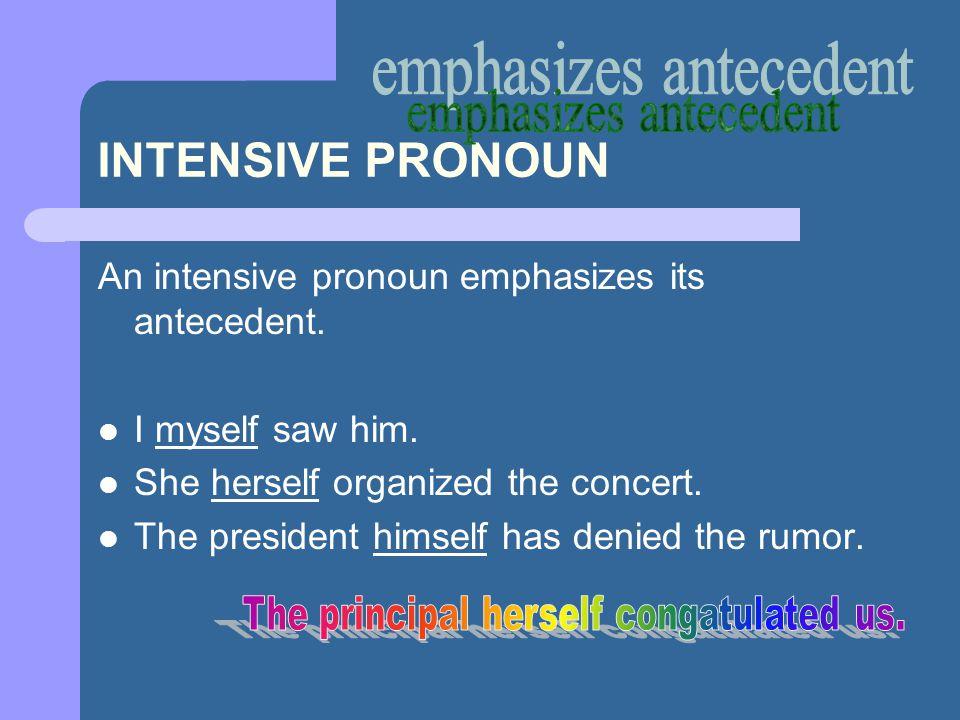 INTENSIVE PRONOUN An intensive pronoun emphasizes its antecedent. I myself saw him. She herself organized the concert. The president himself has denie