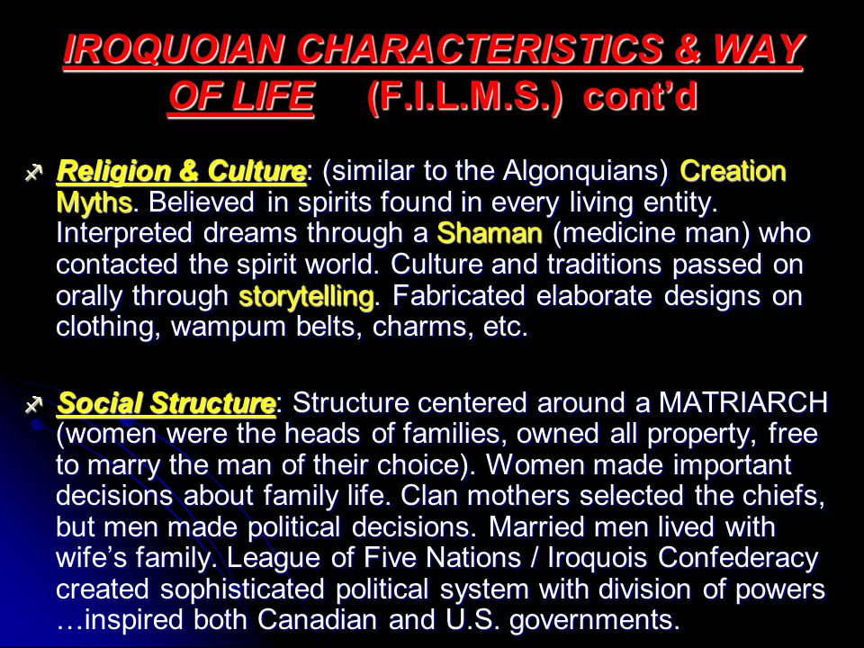 IROQUOIAN CHARACTERISTICS & WAY OF LIFE (F.I.L.M.S.) cont'd  Religion & Culture: (similar to the Algonquians) Creation Myths.