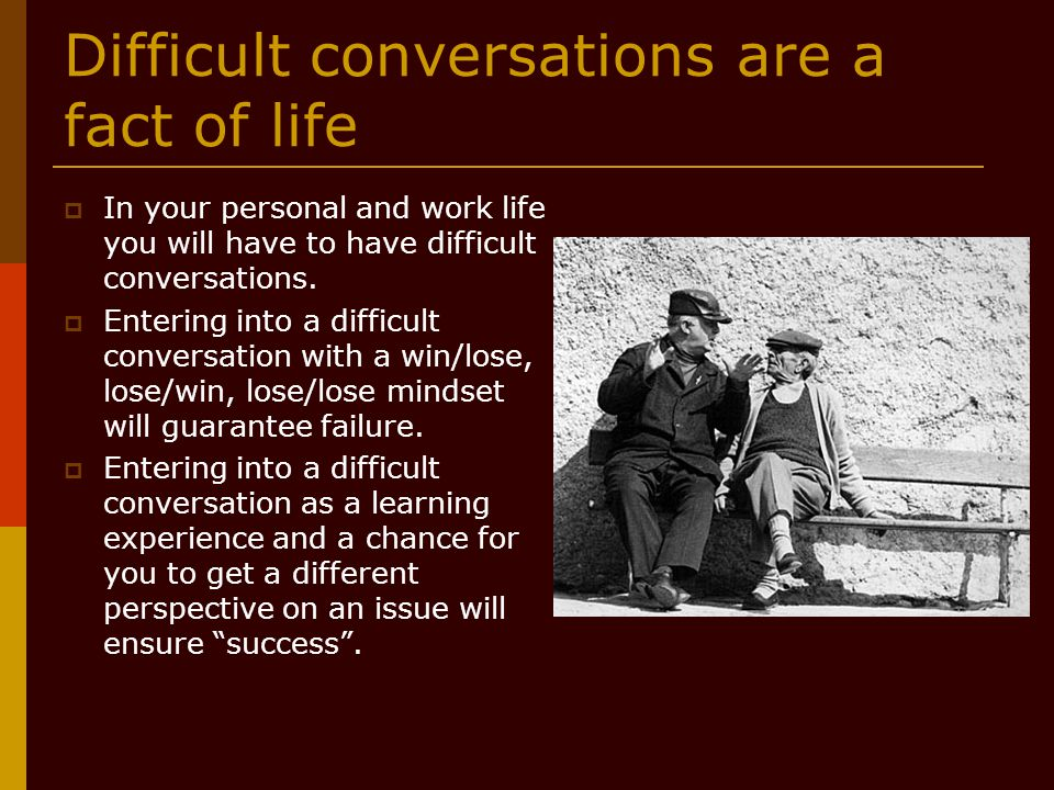 Difficult conversations are a fact of life  In your personal and work life you will have to have difficult conversations.  Entering into a difficult
