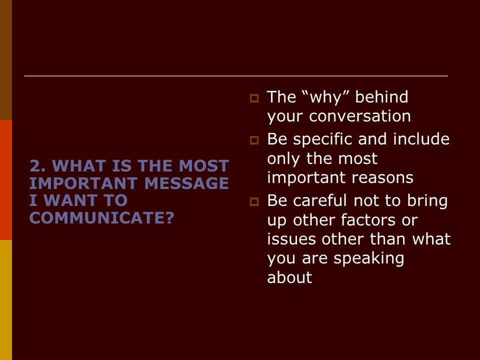 "2. WHAT IS THE MOST IMPORTANT MESSAGE I WANT TO COMMUNICATE?  The ""why"" behind your conversation  Be specific and include only the most important re"