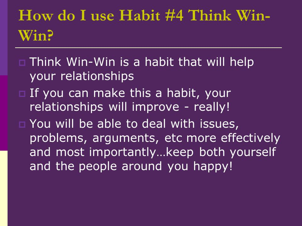 How do I use Habit #4 Think Win- Win?  Think Win-Win is a habit that will help your relationships  If you can make this a habit, your relationships