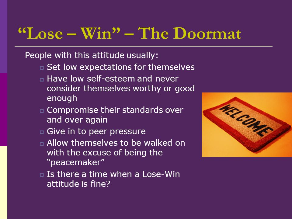 """Lose – Win"" – The Doormat People with this attitude usually:  Set low expectations for themselves  Have low self-esteem and never consider themselv"