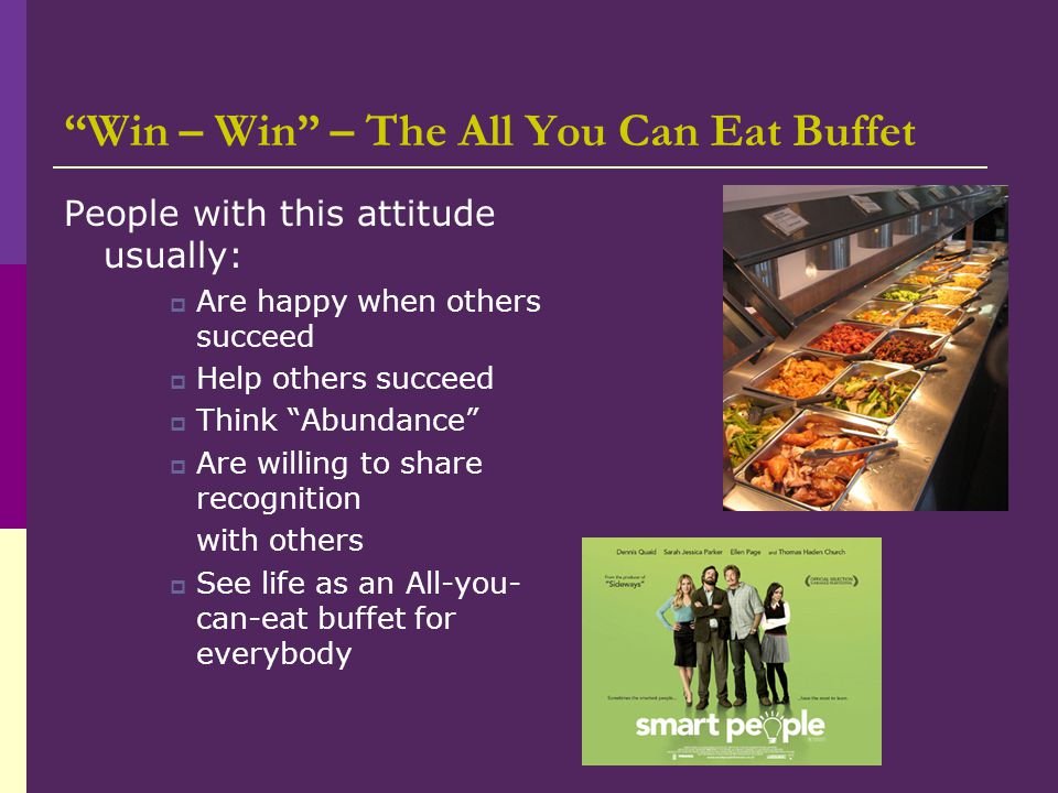 """Win – Win"" – The All You Can Eat Buffet People with this attitude usually:  Are happy when others succeed  Help others succeed  Think ""Abundance"""