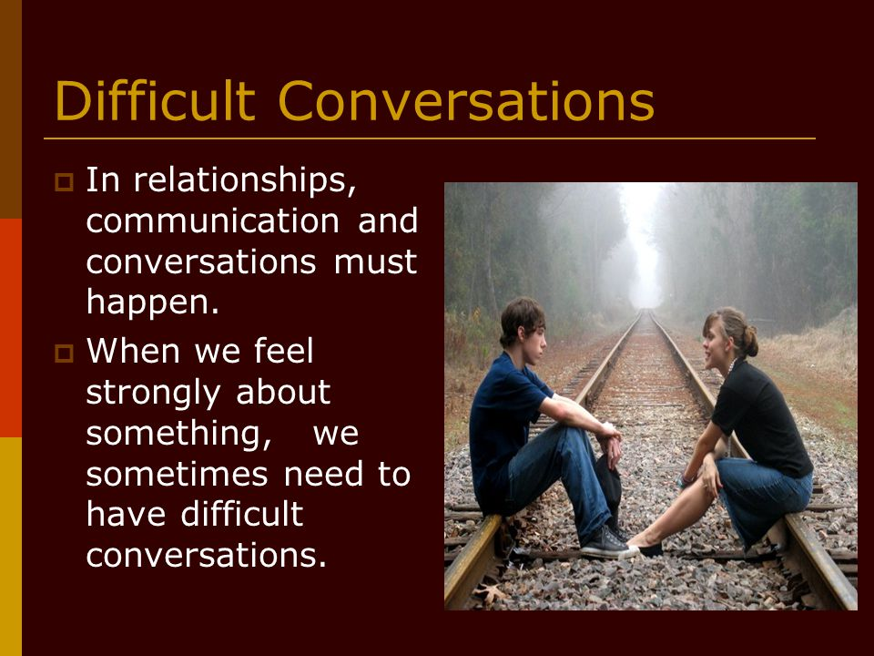 Difficult Conversations  In relationships, communication and conversations must happen.  When we feel strongly about something, we sometimes need to