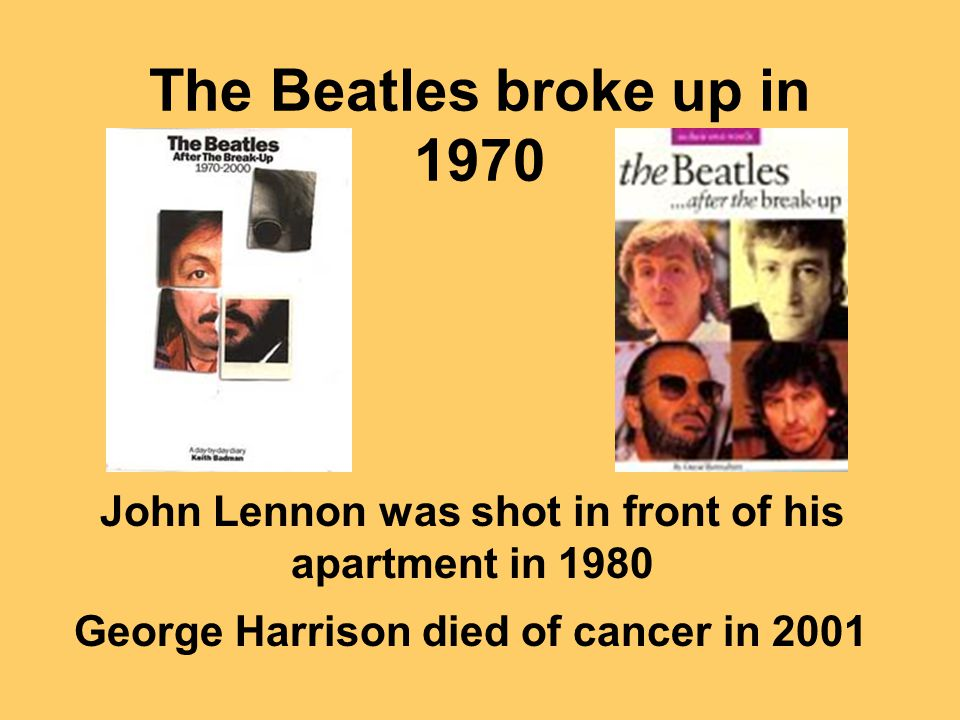 The Beatles broke up in 1970 John Lennon was shot in front of his apartment in 1980 George Harrison died of cancer in 2001