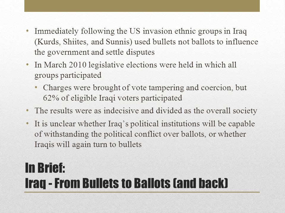 In Brief: Iraq - From Bullets to Ballots (and back) Immediately following the US invasion ethnic groups in Iraq (Kurds, Shiites, and Sunnis) used bullets not ballots to influence the government and settle disputes In March 2010 legislative elections were held in which all groups participated Charges were brought of vote tampering and coercion, but 62% of eligible Iraqi voters participated The results were as indecisive and divided as the overall society It is unclear whether Iraq's political institutions will be capable of withstanding the political conflict over ballots, or whether Iraqis will again turn to bullets