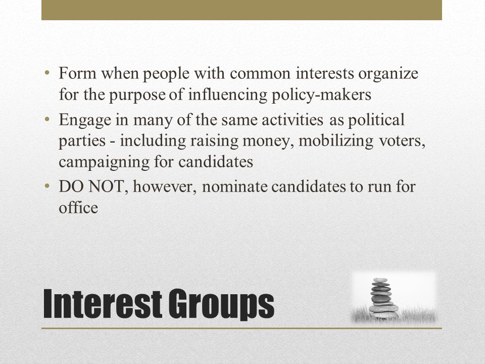 Interest Groups Form when people with common interests organize for the purpose of influencing policy-makers Engage in many of the same activities as political parties - including raising money, mobilizing voters, campaigning for candidates DO NOT, however, nominate candidates to run for office