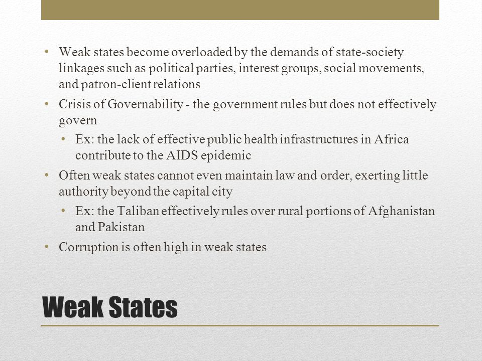 Weak States Weak states become overloaded by the demands of state-society linkages such as political parties, interest groups, social movements, and patron-client relations Crisis of Governability - the government rules but does not effectively govern Ex: the lack of effective public health infrastructures in Africa contribute to the AIDS epidemic Often weak states cannot even maintain law and order, exerting little authority beyond the capital city Ex: the Taliban effectively rules over rural portions of Afghanistan and Pakistan Corruption is often high in weak states
