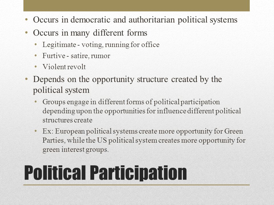 Political Participation Occurs in democratic and authoritarian political systems Occurs in many different forms Legitimate - voting, running for office Furtive - satire, rumor Violent revolt Depends on the opportunity structure created by the political system Groups engage in different forms of political participation depending upon the opportunities for influence different political structures create Ex: European political systems create more opportunity for Green Parties, while the US political system creates more opportunity for green interest groups.