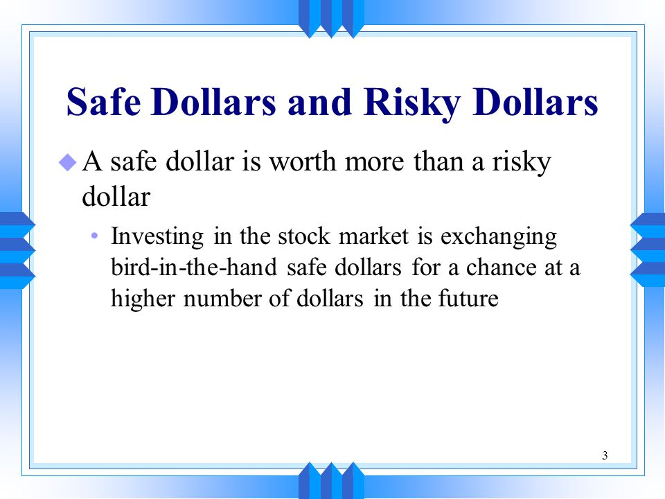 4 Safe Dollars and Risky Dollars (cont'd) u Most investors are risk averse People will take a risk only if they expect to be adequately rewarded for taking it u People have different degrees of risk aversion Some people are more willing to take a chance than others