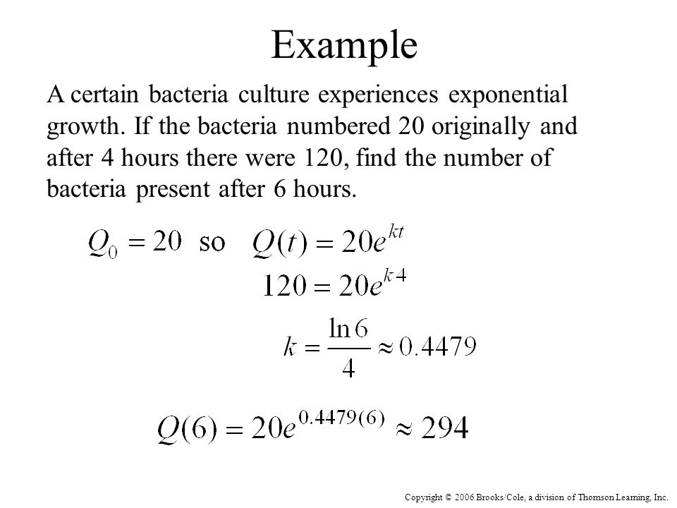 Copyright © 2006 Brooks/Cole, a division of Thomson Learning, Inc. Example A certain bacteria culture experiences exponential growth. If the bacteria