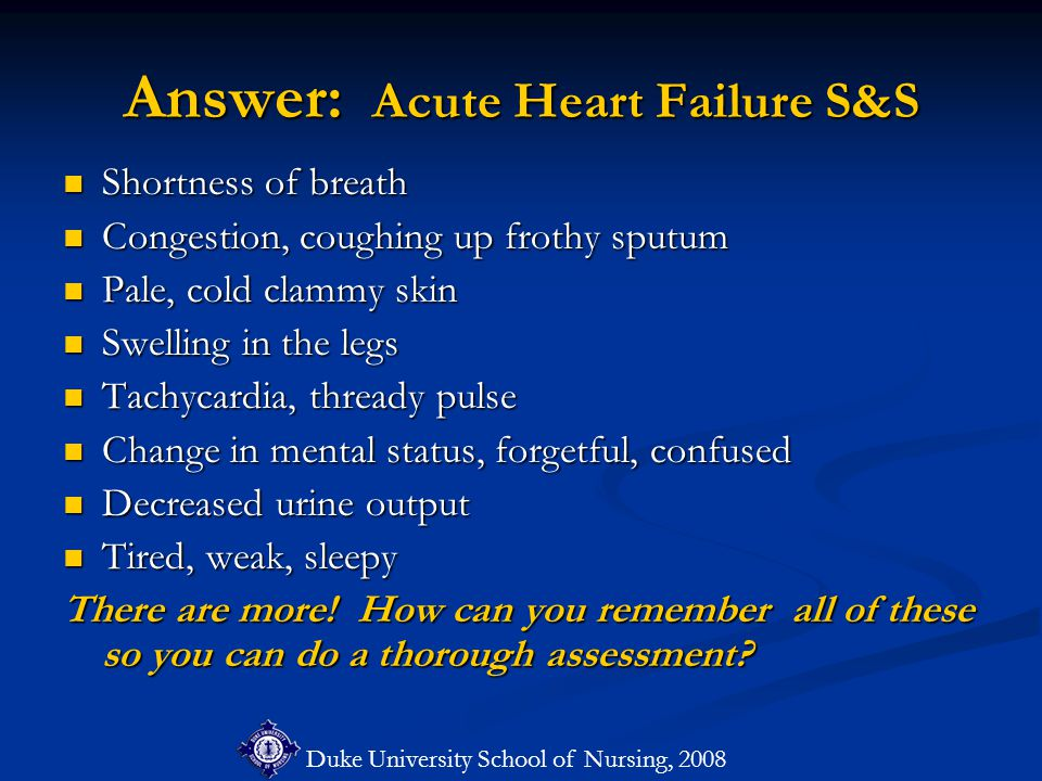 Duke University School of Nursing, 2008 Answer: Acute Heart Failure S&S Shortness of breath Shortness of breath Congestion, coughing up frothy sputum Congestion, coughing up frothy sputum Pale, cold clammy skin Pale, cold clammy skin Swelling in the legs Swelling in the legs Tachycardia, thready pulse Tachycardia, thready pulse Change in mental status, forgetful, confused Change in mental status, forgetful, confused Decreased urine output Decreased urine output Tired, weak, sleepy Tired, weak, sleepy There are more.