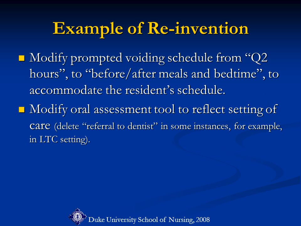 Duke University School of Nursing, 2008 Example of Re-invention Modify prompted voiding schedule from Q2 hours , to before/after meals and bedtime , to accommodate the resident's schedule.