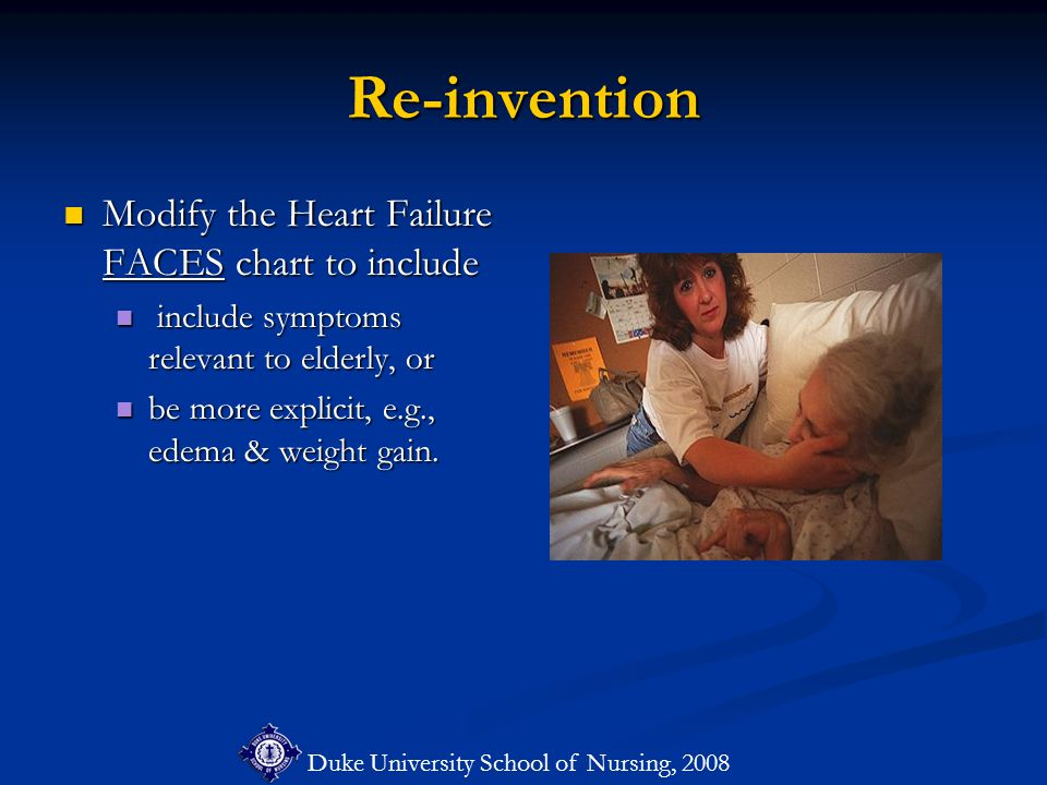 Duke University School of Nursing, 2008 Re-invention Modify the Heart Failure FACES chart to include Modify the Heart Failure FACES chart to include include symptoms relevant to elderly, or include symptoms relevant to elderly, or be more explicit, e.g., edema & weight gain.
