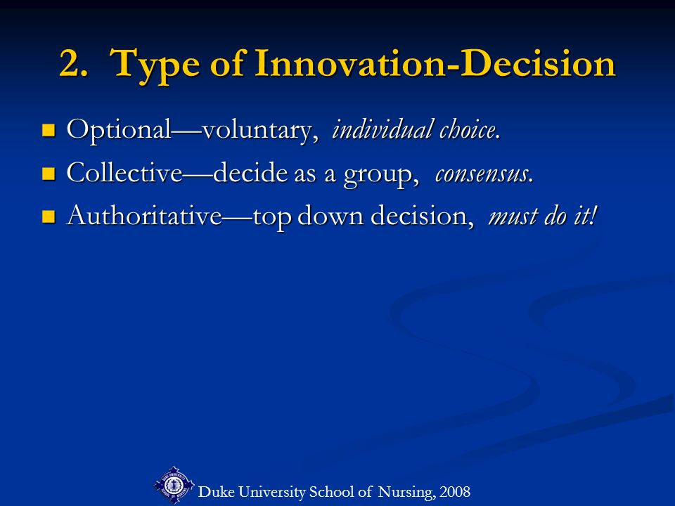 Duke University School of Nursing, 2008 2. Type of Innovation-Decision Optional—voluntary, individual choice. Optional—voluntary, individual choice. C