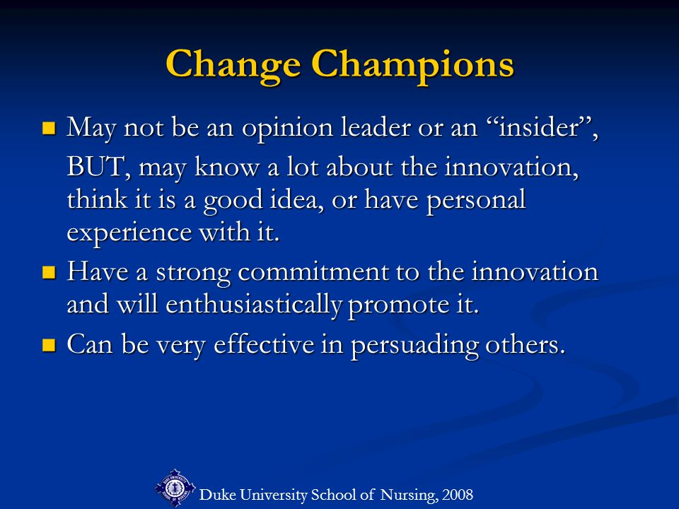 Duke University School of Nursing, 2008 Change Champions May not be an opinion leader or an insider , May not be an opinion leader or an insider , BUT, may know a lot about the innovation, think it is a good idea, or have personal experience with it.