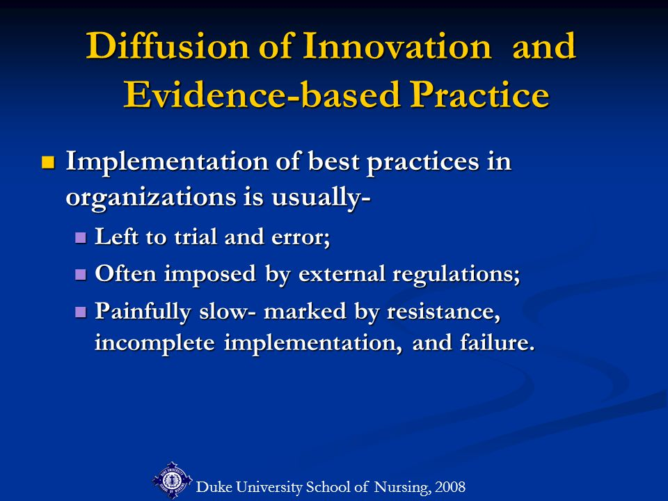 Duke University School of Nursing, 2008 Diffusion of Innovation and Evidence-based Practice Implementation of best practices in organizations is usually- Implementation of best practices in organizations is usually- Left to trial and error; Left to trial and error; Often imposed by external regulations; Often imposed by external regulations; Painfully slow- marked by resistance, incomplete implementation, and failure.