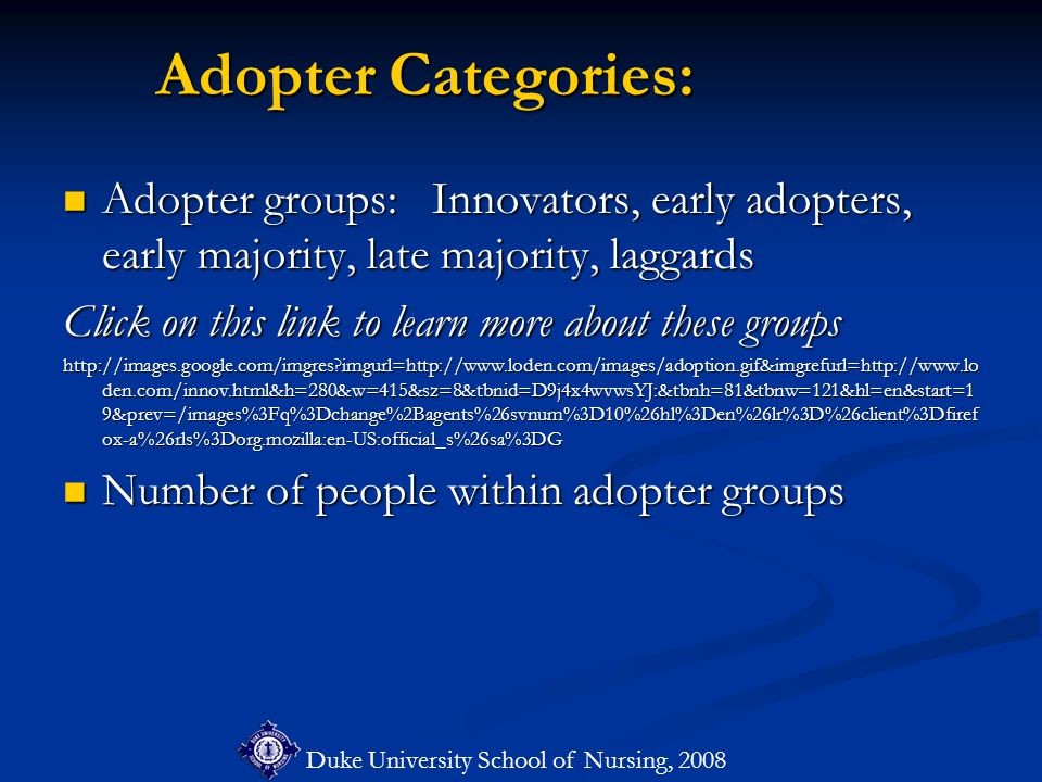 Duke University School of Nursing, 2008 Adopter Categories: Adopter groups: Innovators, early adopters, early majority, late majority, laggards Adopter groups: Innovators, early adopters, early majority, late majority, laggards Click on this link to learn more about these groups http://images.google.com/imgres imgurl=http://www.loden.com/images/adoption.gif&imgrefurl=http://www.lo den.com/innov.html&h=280&w=415&sz=8&tbnid=D9j4x4wvwsYJ:&tbnh=81&tbnw=121&hl=en&start=1 9&prev=/images%3Fq%3Dchange%2Bagents%26svnum%3D10%26hl%3Den%26lr%3D%26client%3Dfiref ox-a%26rls%3Dorg.mozilla:en-US:official_s%26sa%3DG Number of people within adopter groups Number of people within adopter groups