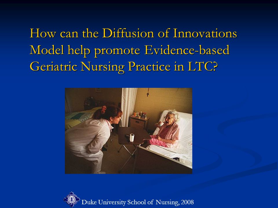 Duke University School of Nursing, 2008 How can the Diffusion of Innovations Model help promote Evidence-based Geriatric Nursing Practice in LTC.