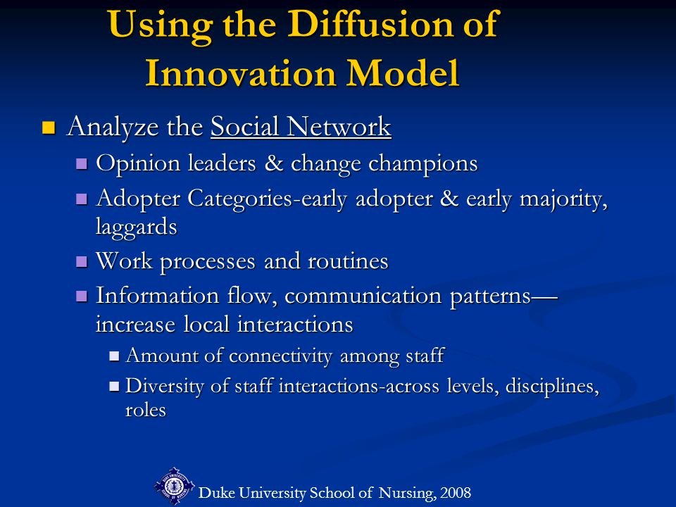 Duke University School of Nursing, 2008 Using the Diffusion of Innovation Model Analyze the Social Network Analyze the Social Network Opinion leaders & change champions Opinion leaders & change champions Adopter Categories-early adopter & early majority, laggards Adopter Categories-early adopter & early majority, laggards Work processes and routines Work processes and routines Information flow, communication patterns— increase local interactions Information flow, communication patterns— increase local interactions Amount of connectivity among staff Amount of connectivity among staff Diversity of staff interactions-across levels, disciplines, roles Diversity of staff interactions-across levels, disciplines, roles