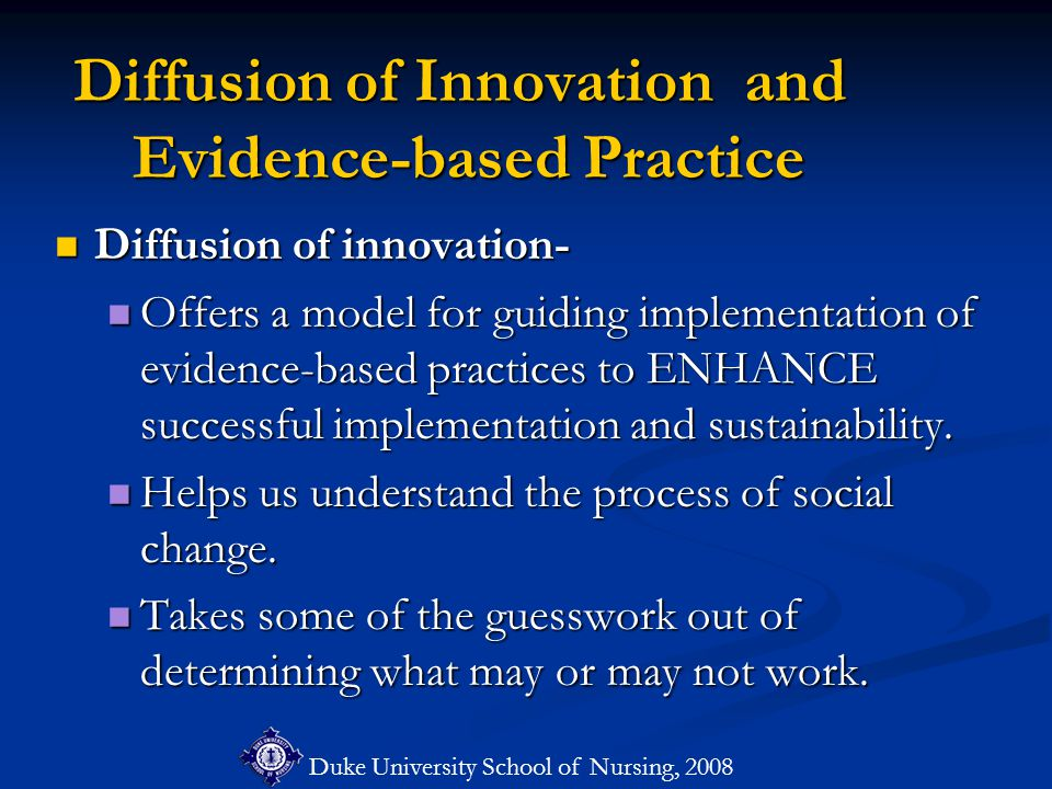 Duke University School of Nursing, 2008 Diffusion of Innovation and Evidence-based Practice Diffusion of innovation- Diffusion of innovation- Offers a model for guiding implementation of evidence-based practices to ENHANCE successful implementation and sustainability.
