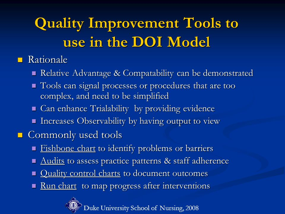 Duke University School of Nursing, 2008 Quality Improvement Tools to use in the DOI Model Rationale Rationale Relative Advantage & Compatability can be demonstrated Relative Advantage & Compatability can be demonstrated Tools can signal processes or procedures that are too complex, and need to be simplified Tools can signal processes or procedures that are too complex, and need to be simplified Can enhance Trialability by providing evidence Can enhance Trialability by providing evidence Increases Observability by having output to view Increases Observability by having output to view Commonly used tools Commonly used tools Fishbone chart to identify problems or barriers Fishbone chart to identify problems or barriers Audits to assess practice patterns & staff adherence Audits to assess practice patterns & staff adherence Quality control charts to document outcomes Quality control charts to document outcomes Run chart to map progress after interventions Run chart to map progress after interventions