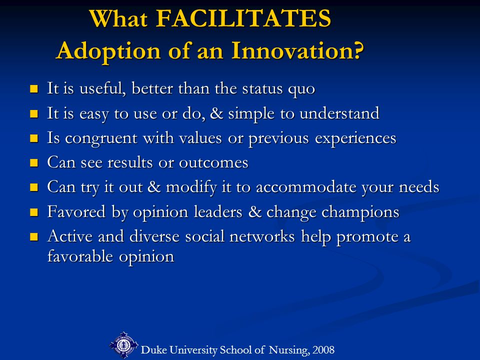 Duke University School of Nursing, 2008 What FACILITATES Adoption of an Innovation? It is useful, better than the status quo It is useful, better than