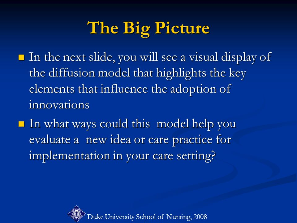 Duke University School of Nursing, 2008 The Big Picture In the next slide, you will see a visual display of the diffusion model that highlights the key elements that influence the adoption of innovations In the next slide, you will see a visual display of the diffusion model that highlights the key elements that influence the adoption of innovations In what ways could this model help you evaluate a new idea or care practice for implementation in your care setting.
