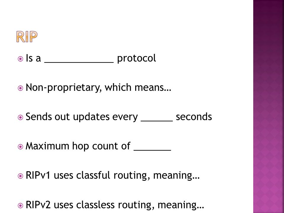  Is a _____________ protocol  Non-proprietary, which means…  Sends out updates every ______ seconds  Maximum hop count of _______  RIPv1 uses classful routing, meaning…  RIPv2 uses classless routing, meaning…