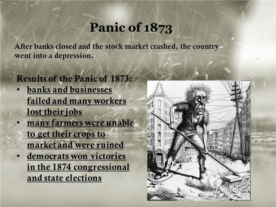 Panic of 1873 After banks closed and the stock market crashed, the country went into a depression. Results of the Panic of 1873: banks and businesses