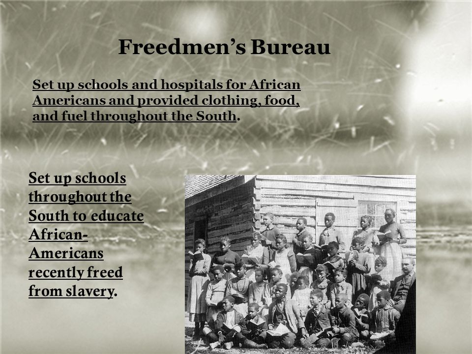 Freedmen's Bureau Set up schools and hospitals for African Americans and provided clothing, food, and fuel throughout the South. Set up schools throug