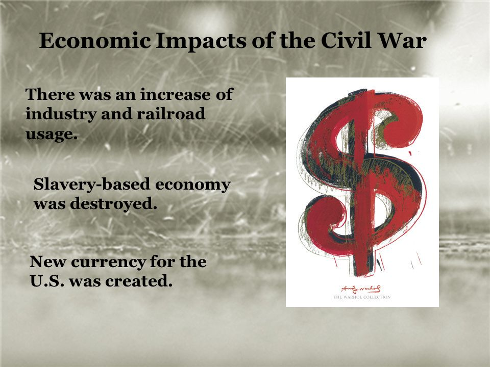 Economic Impacts of the Civil War There was an increase of industry and railroad usage. Slavery-based economy was destroyed. New currency for the U.S.