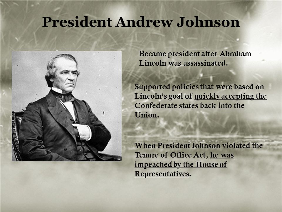 President Andrew Johnson Became president after Abraham Lincoln was assassinated. Supported policies that were based on Lincoln's goal of quickly acce
