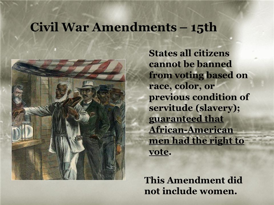 Civil War Amendments – 15th States all citizens cannot be banned from voting based on race, color, or previous condition of servitude (slavery); guara