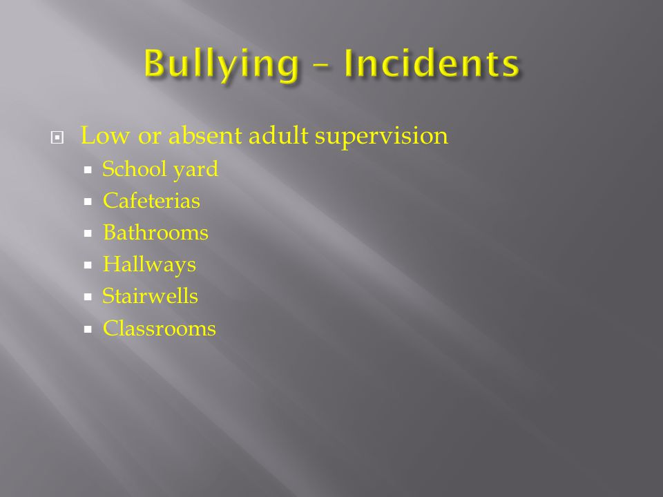  Low or absent adult supervision  School yard  Cafeterias  Bathrooms  Hallways  Stairwells  Classrooms