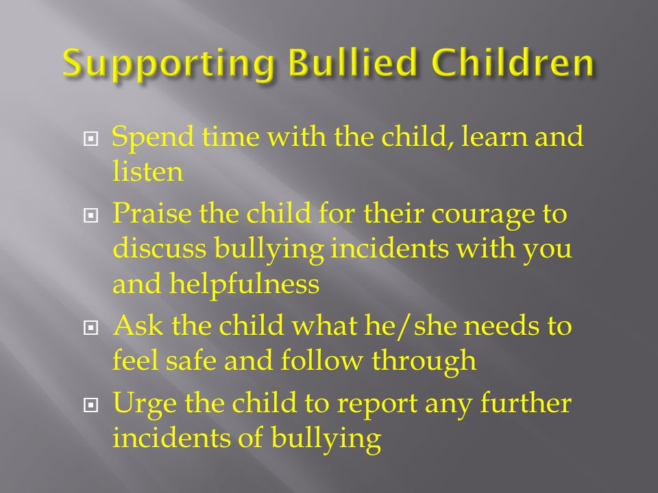  Spend time with the child, learn and listen  Praise the child for their courage to discuss bullying incidents with you and helpfulness  Ask the child what he/she needs to feel safe and follow through  Urge the child to report any further incidents of bullying