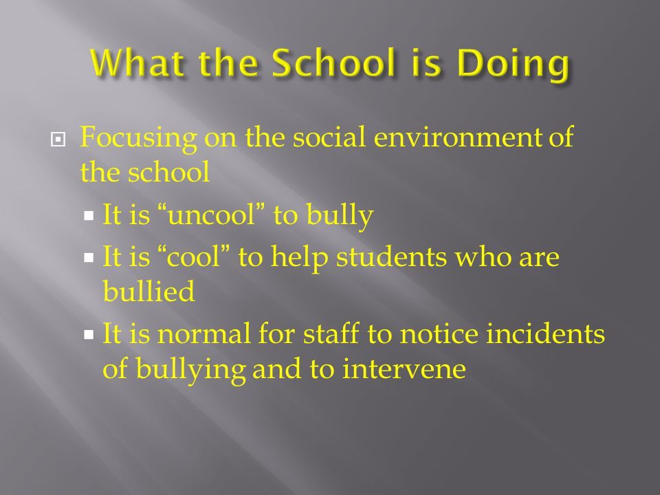  Focusing on the social environment of the school  It is uncool to bully  It is cool to help students who are bullied  It is normal for staff to notice incidents of bullying and to intervene
