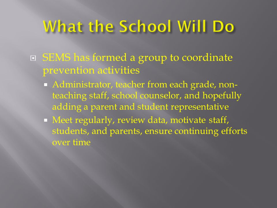  SEMS has formed a group to coordinate prevention activities  Administrator, teacher from each grade, non- teaching staff, school counselor, and hopefully adding a parent and student representative  Meet regularly, review data, motivate staff, students, and parents, ensure continuing efforts over time
