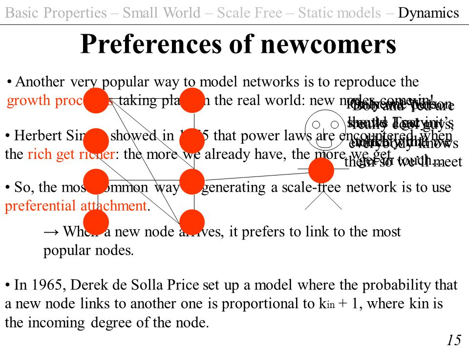 Basic Properties – Small World – Scale Free – Static models – Dynamics 15 Preferences of newcomers Another very popular way to model networks is to re