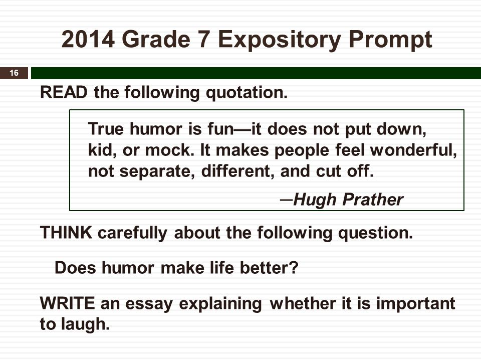 2014 Grade 7 Expository Prompt READ the following quotation. True humor is fun—it does not put down, kid, or mock. It makes people feel wonderful, not