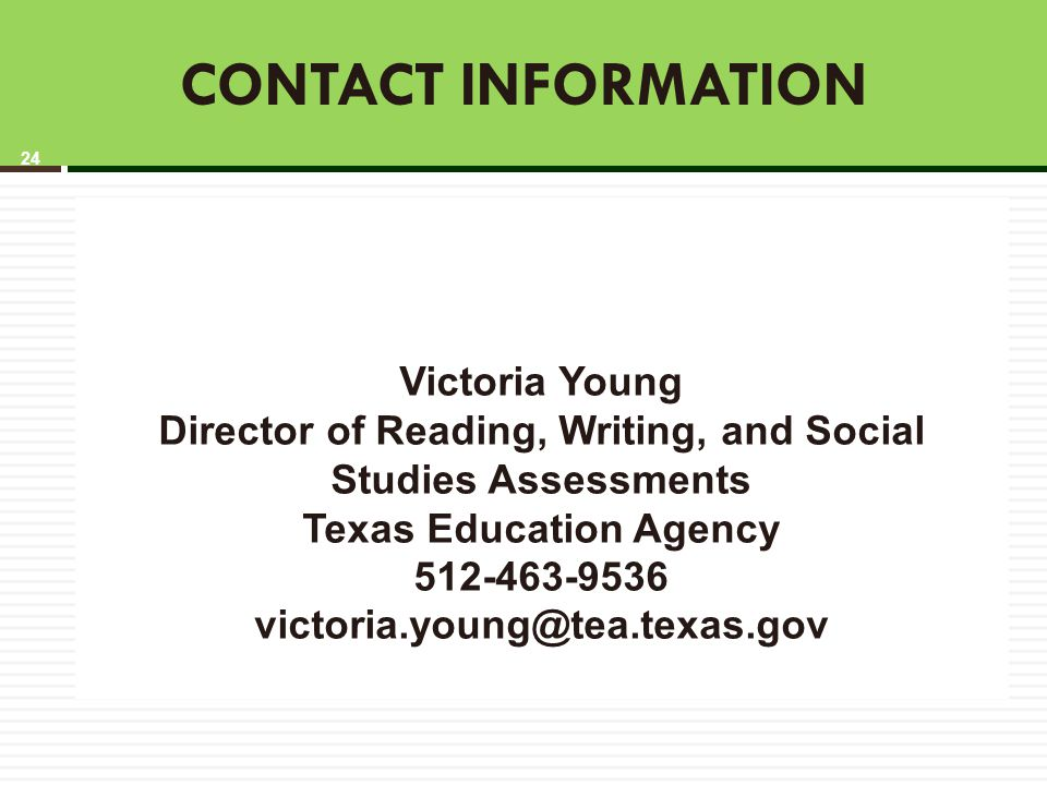 CONTACT INFORMATION Victoria Young Director of Reading, Writing, and Social Studies Assessments Texas Education Agency 512-463-9536 victoria.young@tea