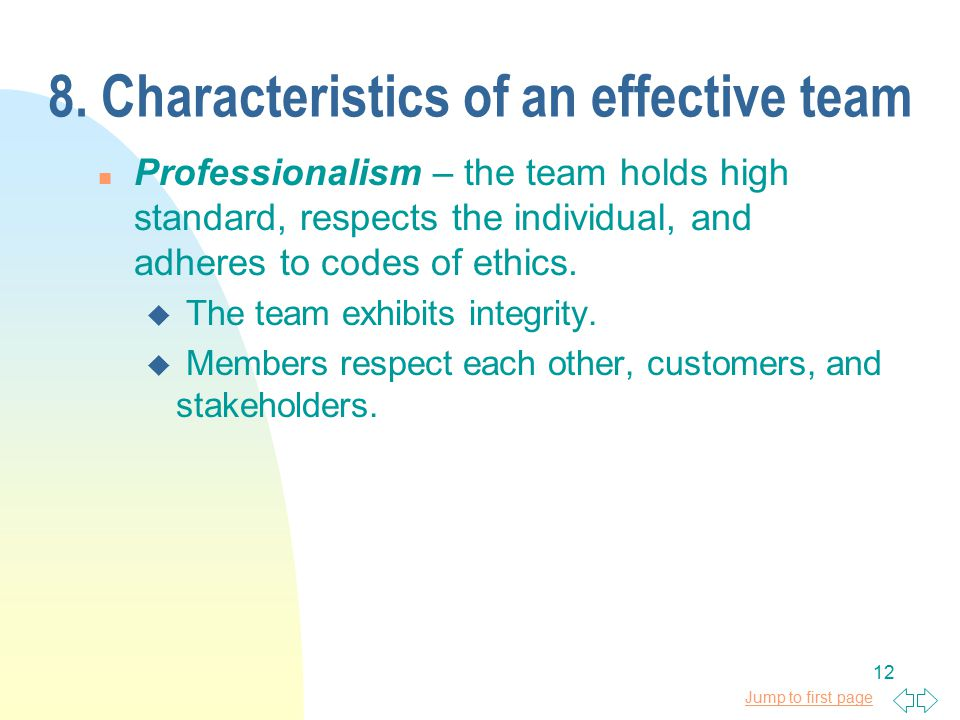 Jump to first page 12 8. Characteristics of an effective team n Professionalism – the team holds high standard, respects the individual, and adheres t