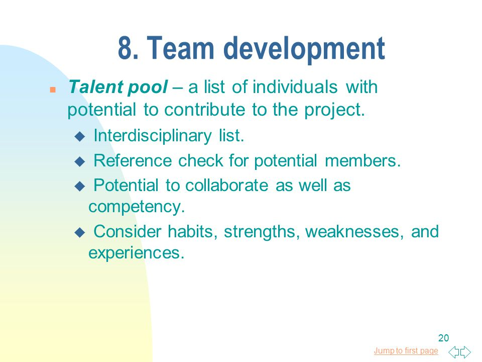 Jump to first page 20 8. Team development n Talent pool – a list of individuals with potential to contribute to the project. u Interdisciplinary list.