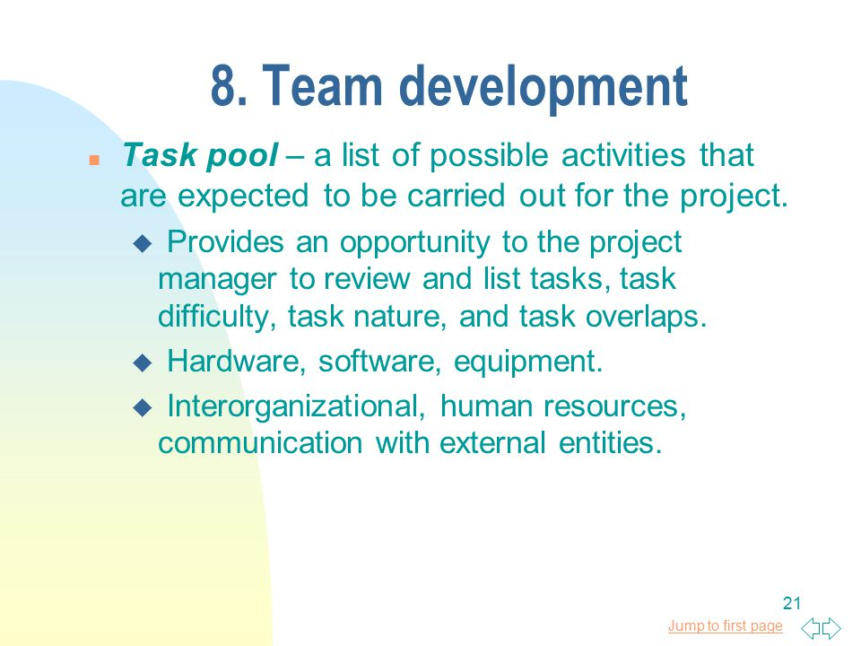 Jump to first page 21 8. Team development n Task pool – a list of possible activities that are expected to be carried out for the project. u Provides