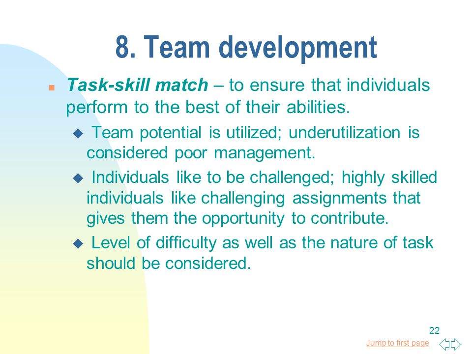 Jump to first page 22 8. Team development n Task-skill match – to ensure that individuals perform to the best of their abilities. u Team potential is