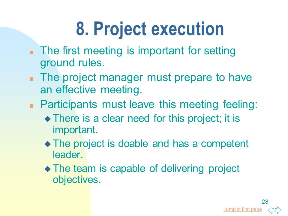 Jump to first page 28 8. Project execution n The first meeting is important for setting ground rules. n The project manager must prepare to have an ef