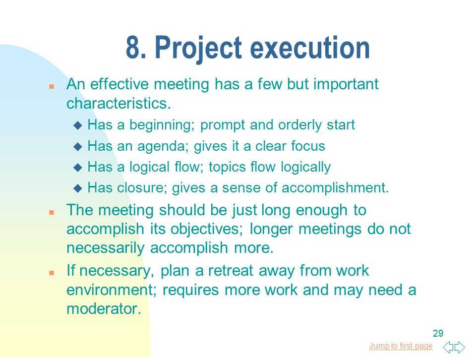 Jump to first page 29 8. Project execution n An effective meeting has a few but important characteristics. u Has a beginning; prompt and orderly start