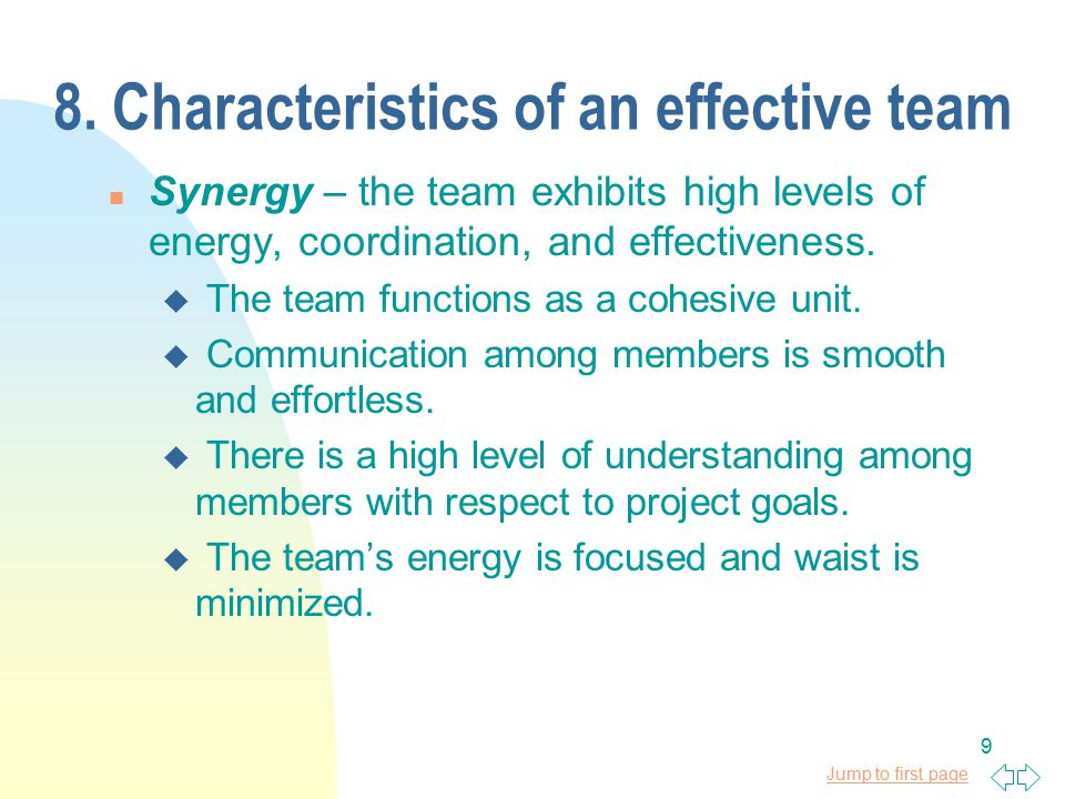 Jump to first page 9 8. Characteristics of an effective team n Synergy – the team exhibits high levels of energy, coordination, and effectiveness. u T