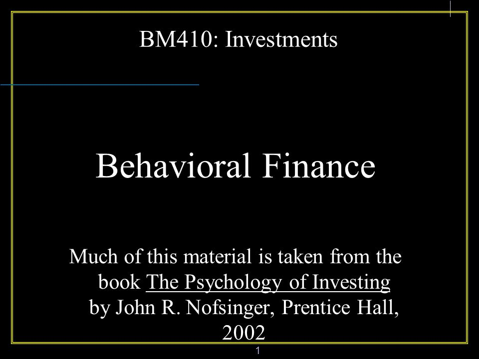 1 BM410: Investments Behavioral Finance Much of this material is taken from the book The Psychology of Investing by John R.